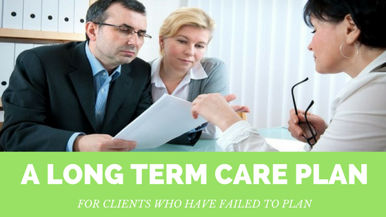 A Long Term Care Plan for Clients Who Have Failed to Plan