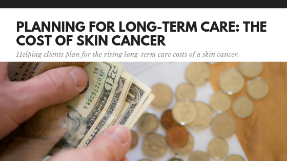 Planning for Long-Term Care: The true cost of skin cancer